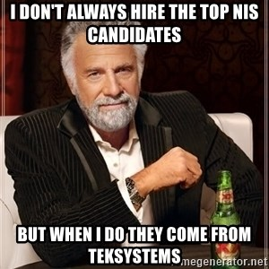 The Most Interesting Man In The World - I don't always hire the Top NIS Candidates But when I do they come from TEKsystems