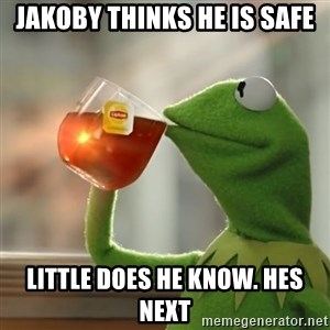 Kermit The Frog Drinking Tea - Jakoby thinks he is safe Little does he know. Hes next