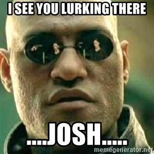 What If I Told You - I see you lurking there ....Josh.....