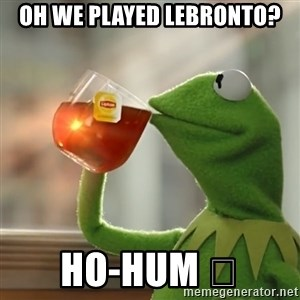 Kermit The Frog Drinking Tea - Oh we played LeBronto? Ho-Hum 😴