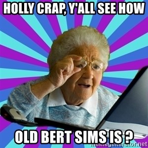 old lady - holly crap, Y'all see how  old bert sims is ?