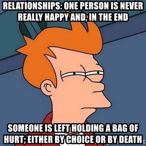 Futurama Fry - Relationships: One person is never really happy and, in the end someone is left holding a bag of hurt; either by choice or by death