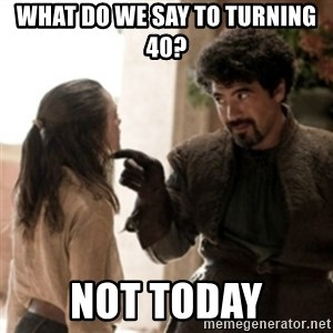 Not today arya - what do we say to turning 40? Not today