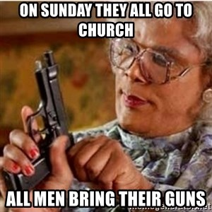 Madea-gun meme - On Sunday they all go to church  All men bring their guns