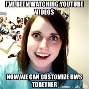 Overly Attached Girlfriend - I've been watching YouTube videos Now we can customize HWs together