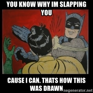 Batman Slappp - You know why im slapping you Cause i can. Thats how this was drawn