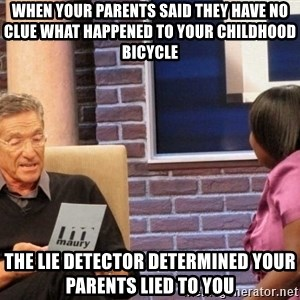Maury Lie Detector - When your parents said they have no clue what happened to your childhood bicycle  The lie detector determined your parents lied to you