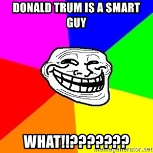 Trollface - donald trum is a smart guy what!!???????