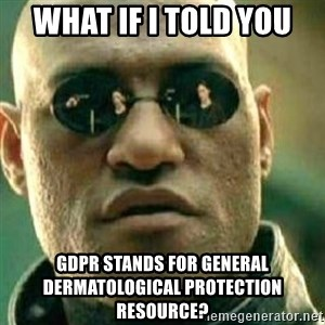 What If I Told You - What if I told you  GDPR stands for General Dermatological Protection Resource?