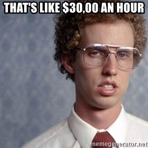 Napoleon Dynamite - that's like $30,00 an hour