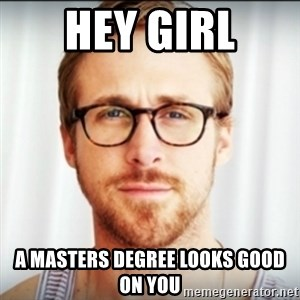 Ryan Gosling Hey Girl 3 - Hey Girl A masters degree looks good on you