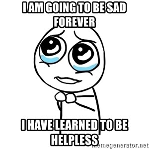 pleaseguy  - I am going to be sad forever I have learned to be helpless