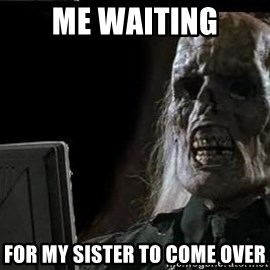 OP will surely deliver skeleton - Me waiting for my sister to come over