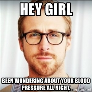 Ryan Gosling Hey Girl 3 - Hey Girl Been wondering about your blood pressure all night.
