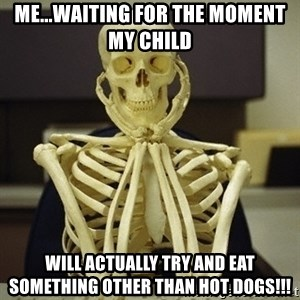 Skeleton waiting - Me...waiting for the moment my child Will actually try and eat something other than hot dogs!!!