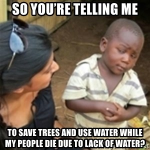 Skeptical african kid  - So you're telling me To save trees and use water while my people die due to lack of water?