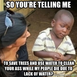 Skeptical african kid  - So you're telling me  To save trees and use water to clean your ass while my people die due to lack of water?