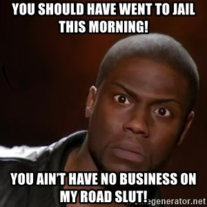 kevin hart nigga - You should have went to jail this morning! You ain't have no business on my Road slut!