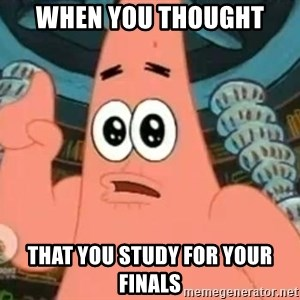 Patrick Says - when you thought  that you study for your finals