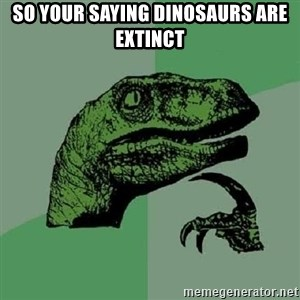 Philosoraptor - so your saying dinosaurs are extinct