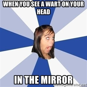 Annoying Facebook Girl - when you see a wart on your head  in the mirror