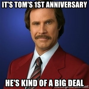 Anchorman Birthday - It's Tom's 1st anniversary He's kind of a big deal