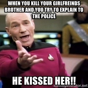 Pickard WTF Zombie - when you kill your girlfreinds brother and you try to explain to the police  he kissed her!!