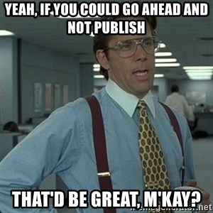 Yeah that'd be great... - Yeah, if you could go ahead and not publish that'd be great, m'kay?