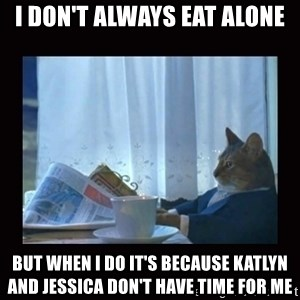 i should buy a boat cat - I don't always eat alone but when I do it's because Katlyn and Jessica don't have time for me