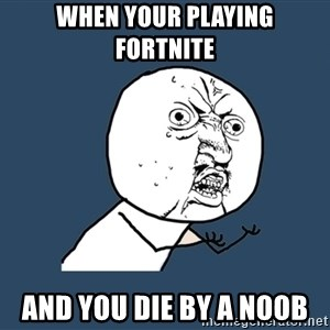 Y U No - when your playing fortnite and you die by a noob