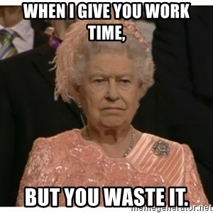Unimpressed Queen - When I give you work time, but you waste it.