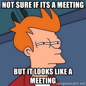 Futurama Fry - Not sure if its a meeting But it looks like a meeting