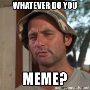 So I got that going on for me, which is nice - Whatever do you meme?