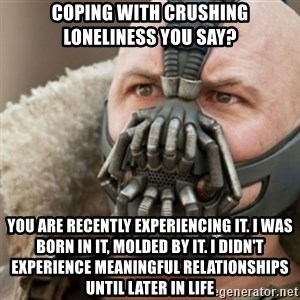 Bane - Coping with crushing loneliness you say? You are recently experiencing it. I was born in it, molded by it. I didn't experience meaningful relationships until later in life