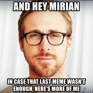 Ryan Gosling Hey Girl 3 - And hey Mirian In case that last meme wasn't enough, here's more of me