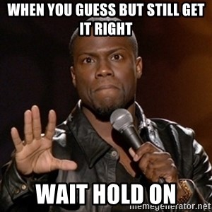 Kevin Hart - when you guess but still get it right  wait hold on