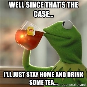 Kermit The Frog Drinking Tea - Well since that's the case... I'll just stay home and drink some tea...