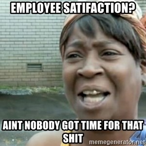Xbox one aint nobody got time for that shit. - Employee Satifaction? aint nobody got time for that shit