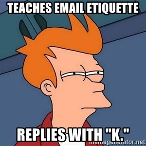 """Futurama Fry - Teaches email etiquette Replies with """"k."""""""
