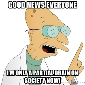 Good News Everyone - Good news everyone I'm only a partial drain on society now!