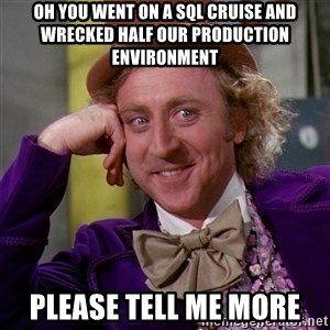 Willy Wonka - Oh you went on a SQL cruise and wrecked half our production environment  Please tell me more