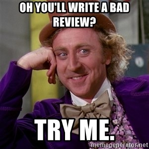 Willy Wonka - Oh you'll write a bad review? Try me.
