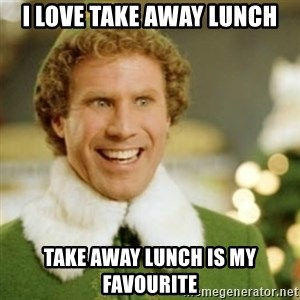 Buddy the Elf - I love take away lunch Take away lunch is my favourite