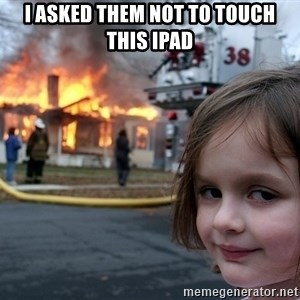 Disaster Girl - I asked them not to touch this ipad