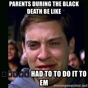 crying peter parker - Parents during the black death be like 👇🏿🤣👇🏿 had to to do it to em