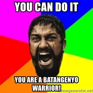 sparta - you can do it you are a batangenyo warrior!