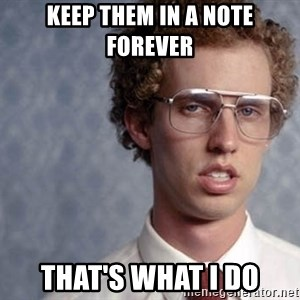 Napoleon Dynamite - keep them in a note forever that's what I do