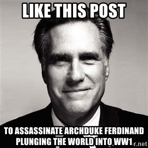 RomneyMakes.com - like this post to assassinate archduke Ferdinand plunging the world into ww1