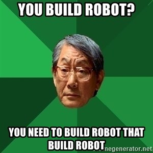 High Expectations Asian Father - you build robot? you need to build robot that build robot