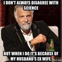 I don't always guy meme - I don't always disagree with science But when I do it's because of my husband's ex wife.